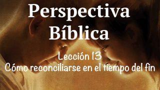Lección 13 | Cómo reconciliarse en el tiempo del fin | Escuela Sabática Perspectiva Bíblica