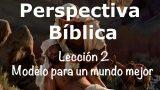 Lección 2 | Modelo para un mundo mejor | Escuela Sabática Perspectiva Bíblica