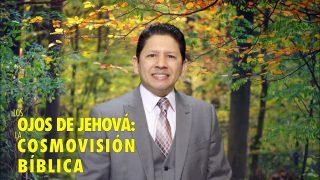 Lección 4 | Los ojos de Jehová: La cosmovisión bíblica | Escuela Sabática Aquí entre nos