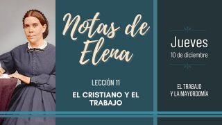 Notas de Elena   Jueves 10 de diciembre del 2020   El trabajo y la mayordomía   Escuela Sabática