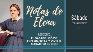 Notas de Elena   Sábado 12 de diciembre del 2020   El sábado: cómo experimentar y vivir el carácter de Dios   Escuela Sabática