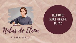 Notas de Elena | Lección 5 | Noble príncipe de paz | Escuela Sabática
