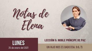 Notas de Elena | Lunes 25 de enero del 2021 | Un Hijo nos es dado (Isa. 9:6, 7) | Escuela Sabática