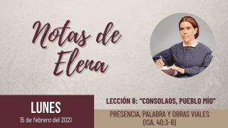 Notas de Elena | Lunes 15 de febrero del 2021 | Presencia, palabra y obras viales (Isa. 40:3-8) | Escuela Sabática