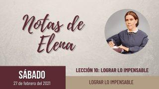 Notas de Elena | Sábado 27 de febrero del 2021 | Lograr lo impensable | Escuela Sabática