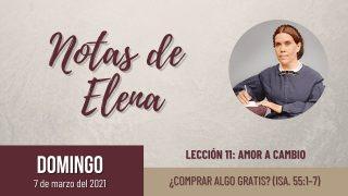 Notas de Elena | Domingo 7 de marzo del 2021 | ¿Comprar algo gratis? (Isa. 55:1-7) | Escuela Sabática