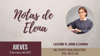 Notas de Elena | Jueves 11 de marzo del 2021 | Un tiempo para nosotros (Isa. 58:13, 14) | Escuela Sabática