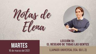 Notas de Elena | Martes 16 de marzo del 2021 | Llamado universal (Isa. 60:1, 2) | Escuela Sabática