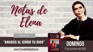 Notas de Elena | Domingo 17 de octubre del 2021 | Amar a Dios | Escuela Sabática